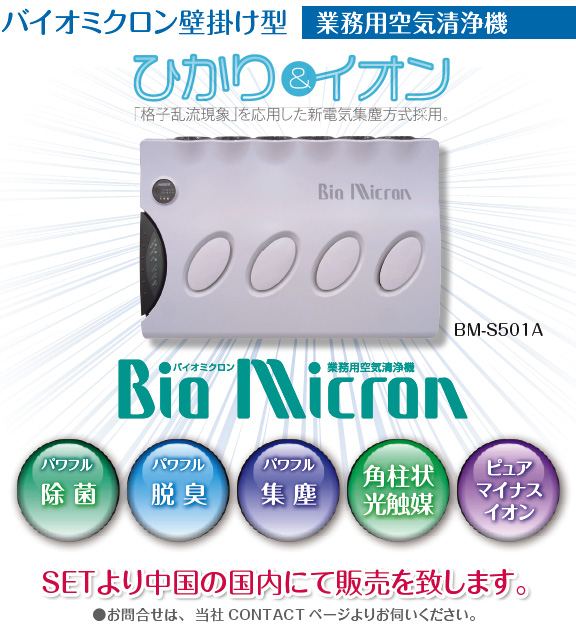 【バイオミクロン壁掛け型[業務用空気清浄機] ひかり&イオン】 「格子乱流現象」を応用した新電気集塵方式採用。 Bio Micron BM-S501A ・パワフル除菌・パワフル脱臭・パワフル集塵・角柱状光触媒・ピュアマイナスイオン SETより中国の国内にて販売を致します。●お問い合せは、当社CONTACTページよりお伺いください。